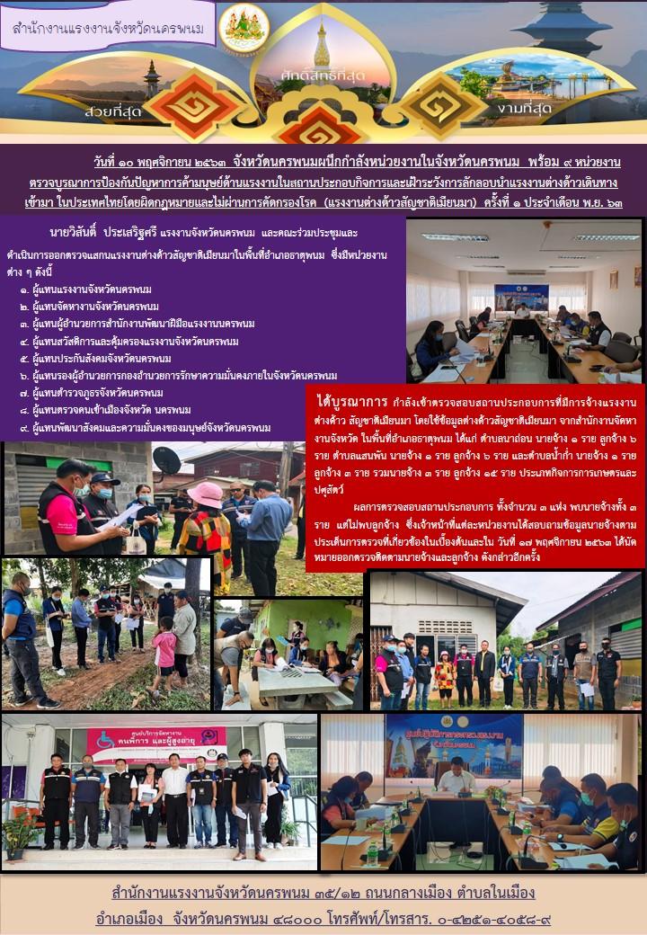 วันที่ 10 พฤศจิกายน 2563 จังหวัดนครพนมผนึกกำลังหน่วยงานในจังหวัดนครพนม พร้อม 9 หน่วยงาน ตรวจบูรณาการป้องกันปัญหาการค้ามนุษย์ด้านแรงงานในสถานประกอบกิจการและเฝ้าระวังการลักลอบนำแรงงานต่างด้าวเดินทาง เข้ามา ในประเทศไทยโดยผิดกฎหมายและไม่ผ่านการคัดกรองโรค (แรงงานต่างด้าวสัญชาติเมียนมา) ครั้งที่ 1 ประจำเดือน พ.ย. 63