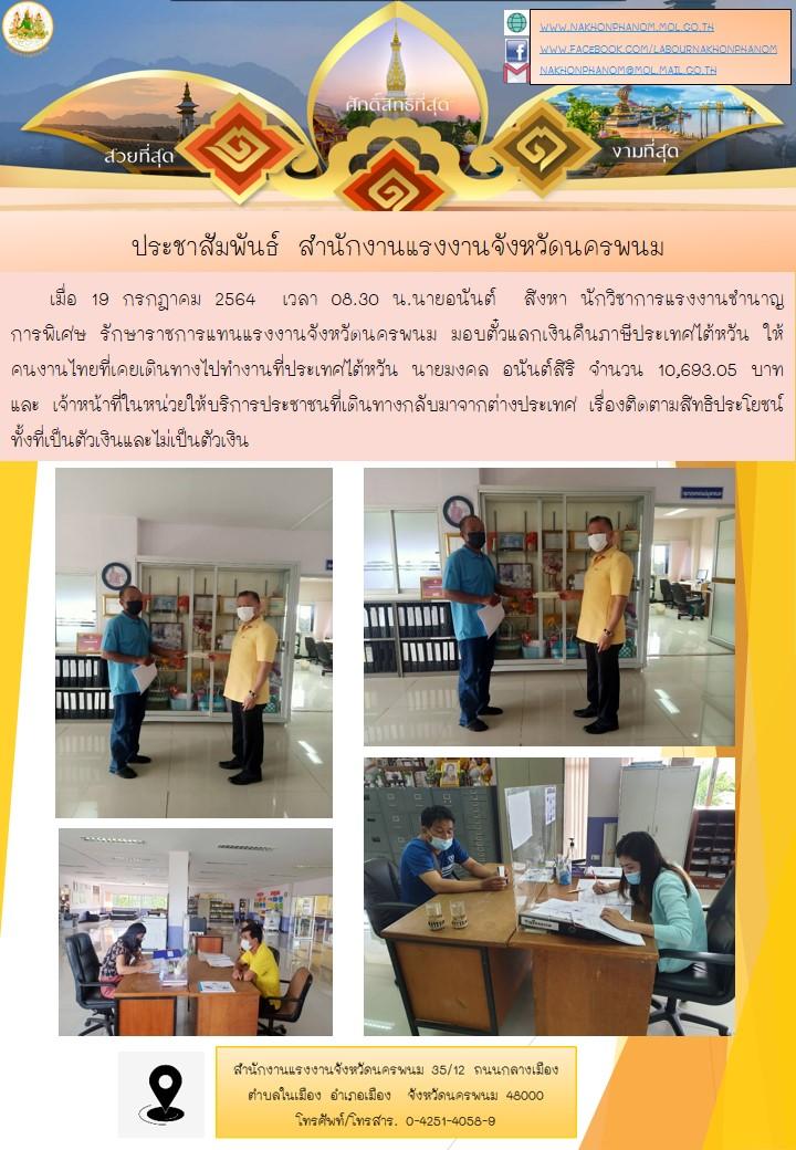 เมื่อ 19 กรกฎาคม 2564  เวลา 08.30 น.นายอนันต์  สิงหา นักวิชาการแรงงานชำนาญการพิเศษ รักษาราชการแทนแรงงานจังหวัดนครพนม มอบตั๋วแลกเงินคืนภาษีประเทศไต้หวัน ให้คนงานไทยที่เคยเดินทางไปทำงานที่ประเทศไต้หวัน นายมงคล อนันต์สิริ จำนวน 10,693.05 บาท และ เจ้าหน้าที่ในหน่วยให้บริการประชาชนที่เดินทางกลับมาจากต่างประเทศ เรื่องติดตามสิทธิประโยชน์ทั้งที่เป็นตัวเงินและไม่เป็นตัวเงิน